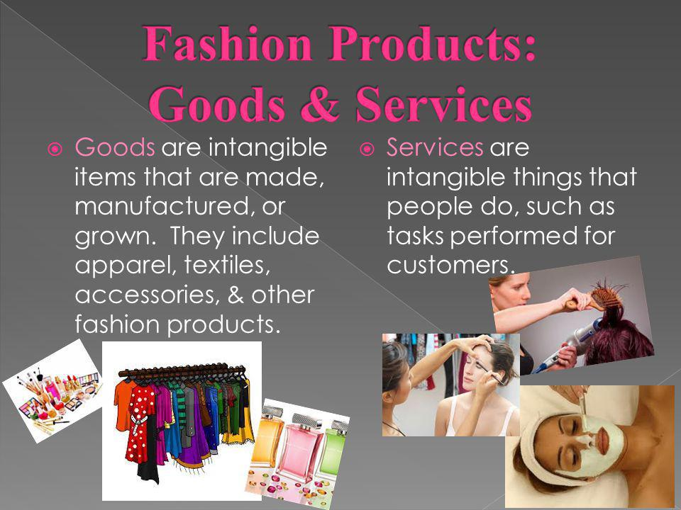 Goods are intangible items that are made, manufactured, or grown. They include apparel, textiles, accessories, & other fashion products. Services are