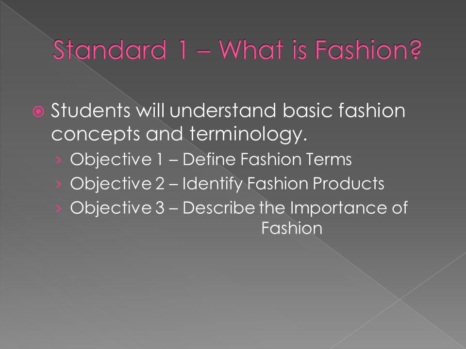 Students will understand basic fashion concepts and terminology. Objective 1 – Define Fashion Terms Objective 2 – Identify Fashion Products Objective