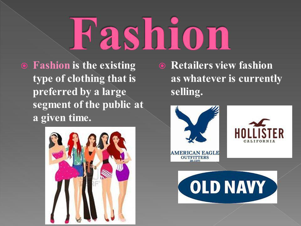 Fashion is the existing type of clothing that is preferred by a large segment of the public at a given time. Retailers view fashion as whatever is cur