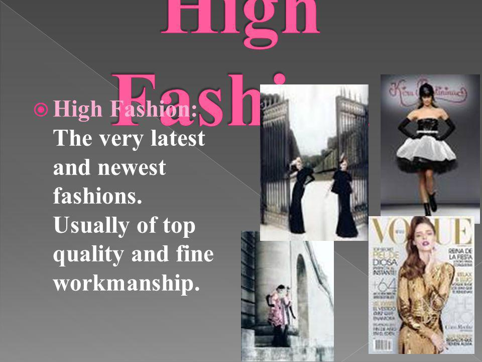 High Fashion: The very latest and newest fashions. Usually of top quality and fine workmanship.