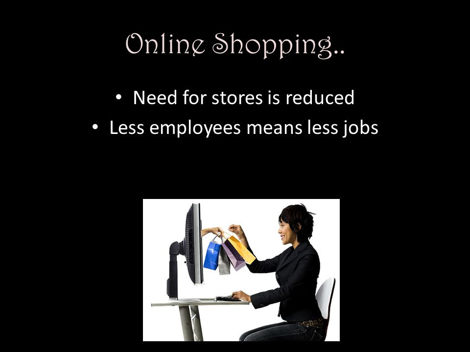 Online Shopping.. Need for stores is reduced Less employees means less jobs