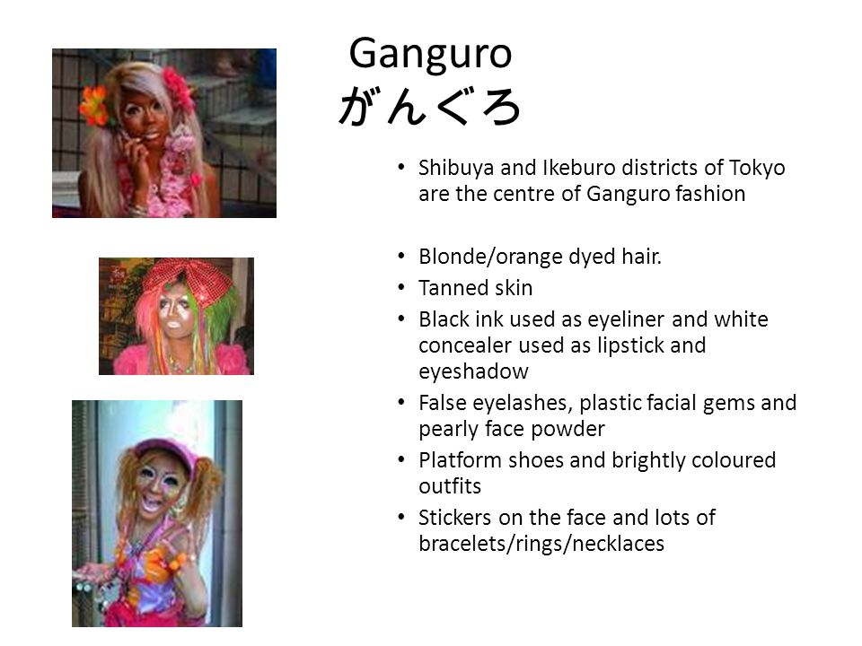 Ganguro Shibuya and Ikeburo districts of Tokyo are the centre of Ganguro fashion Blonde/orange dyed hair. Tanned skin Black ink used as eyeliner and w