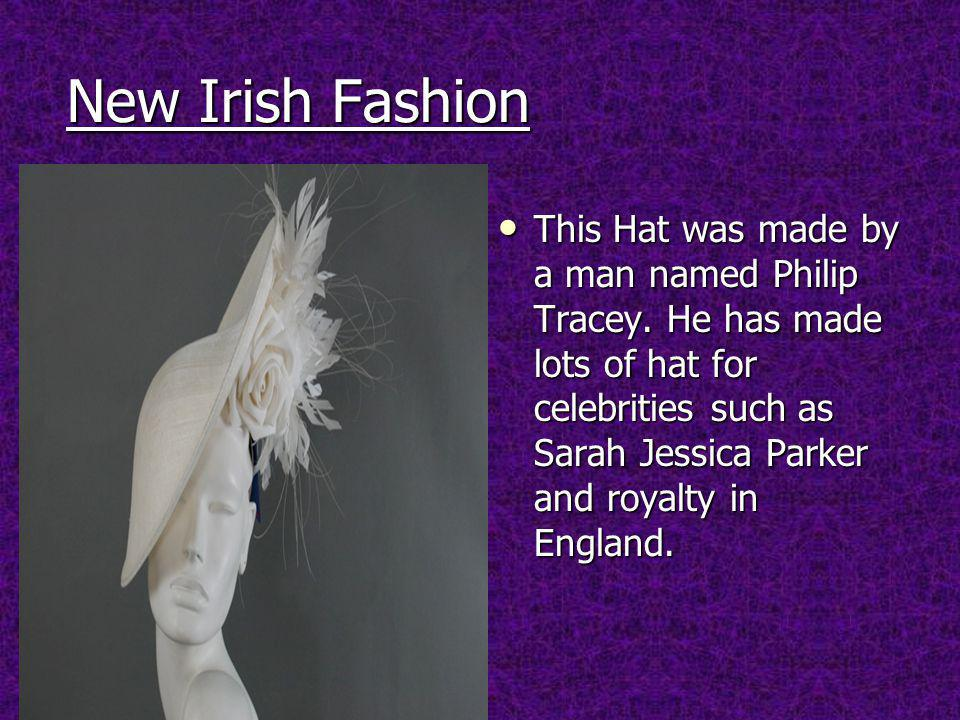 New Irish Fashion This Hat was made by a man named Philip Tracey.