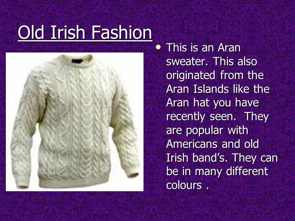 Old Irish Fashion This is an Aran sweater.
