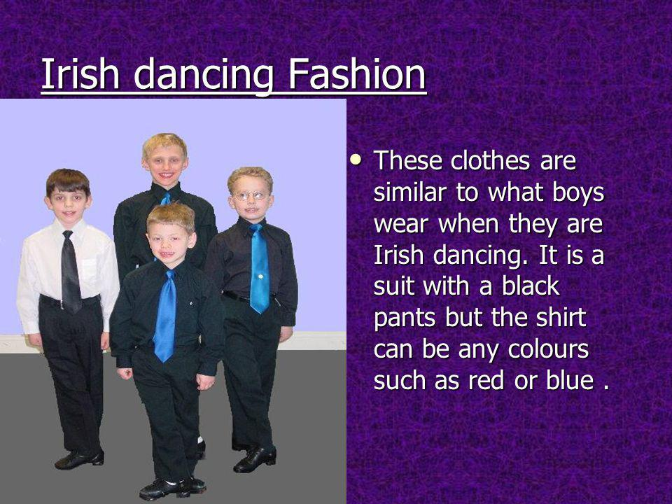 Irish dancing Fashion These clothes are similar to what boys wear when they are Irish dancing.