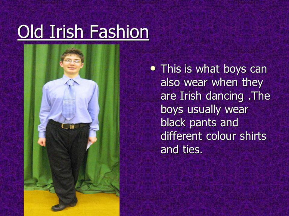 Old Irish Fashion This is what boys can also wear when they are Irish dancing.The boys usually wear black pants and different colour shirts and ties.