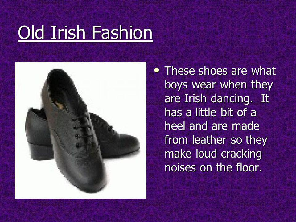 Old Irish Fashion These shoes are what boys wear when they are Irish dancing.