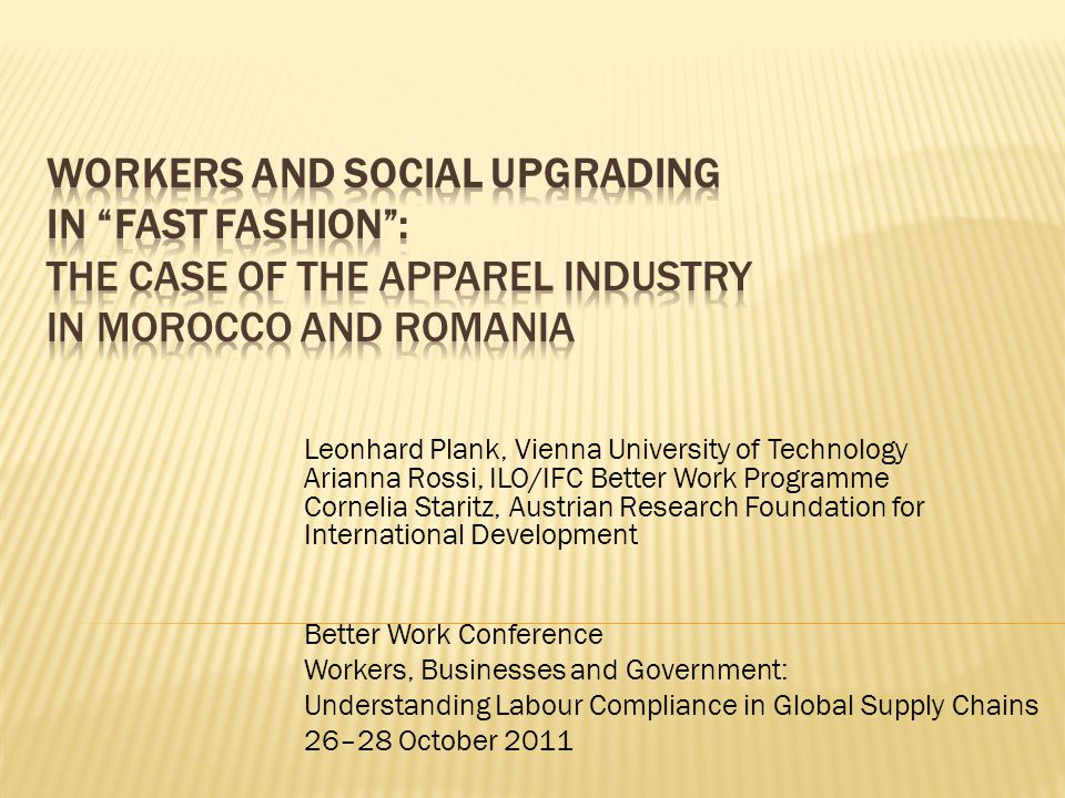 Leonhard Plank, Vienna University of Technology Arianna Rossi, ILO/IFC Better Work Programme Cornelia Staritz, Austrian Research Foundation for International Development Better Work Conference Workers, Businesses and Government: Understanding Labour Compliance in Global Supply Chains 26–28 October 2011