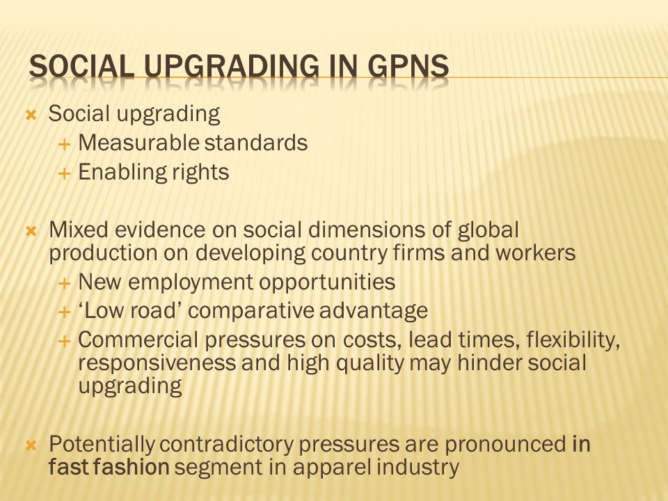 Social upgrading Measurable standards Enabling rights Mixed evidence on social dimensions of global production on developing country firms and workers New employment opportunities Low road comparative advantage Commercial pressures on costs, lead times, flexibility, responsiveness and high quality may hinder social upgrading Potentially contradictory pressures are pronounced in fast fashion segment in apparel industry