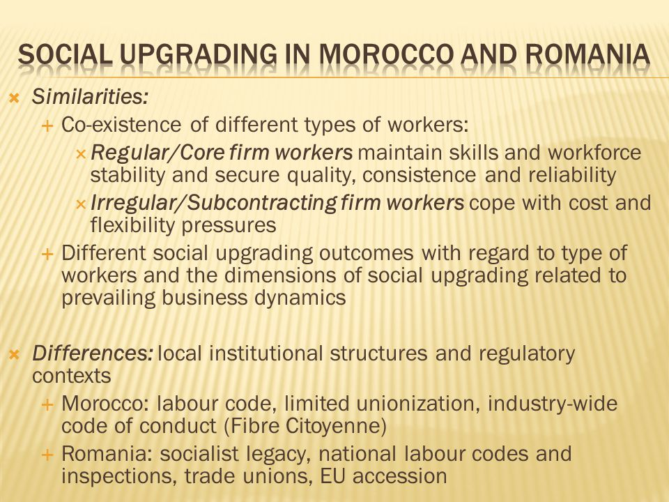 Similarities: Co-existence of different types of workers: Regular/Core firm workers maintain skills and workforce stability and secure quality, consistence and reliability Irregular/Subcontracting firm workers cope with cost and flexibility pressures Different social upgrading outcomes with regard to type of workers and the dimensions of social upgrading related to prevailing business dynamics Differences: local institutional structures and regulatory contexts Morocco: labour code, limited unionization, industry-wide code of conduct (Fibre Citoyenne) Romania: socialist legacy, national labour codes and inspections, trade unions, EU accession