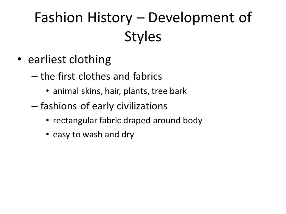 Fashion History – Development of Styles earliest clothing – the first clothes and fabrics animal skins, hair, plants, tree bark – fashions of early ci