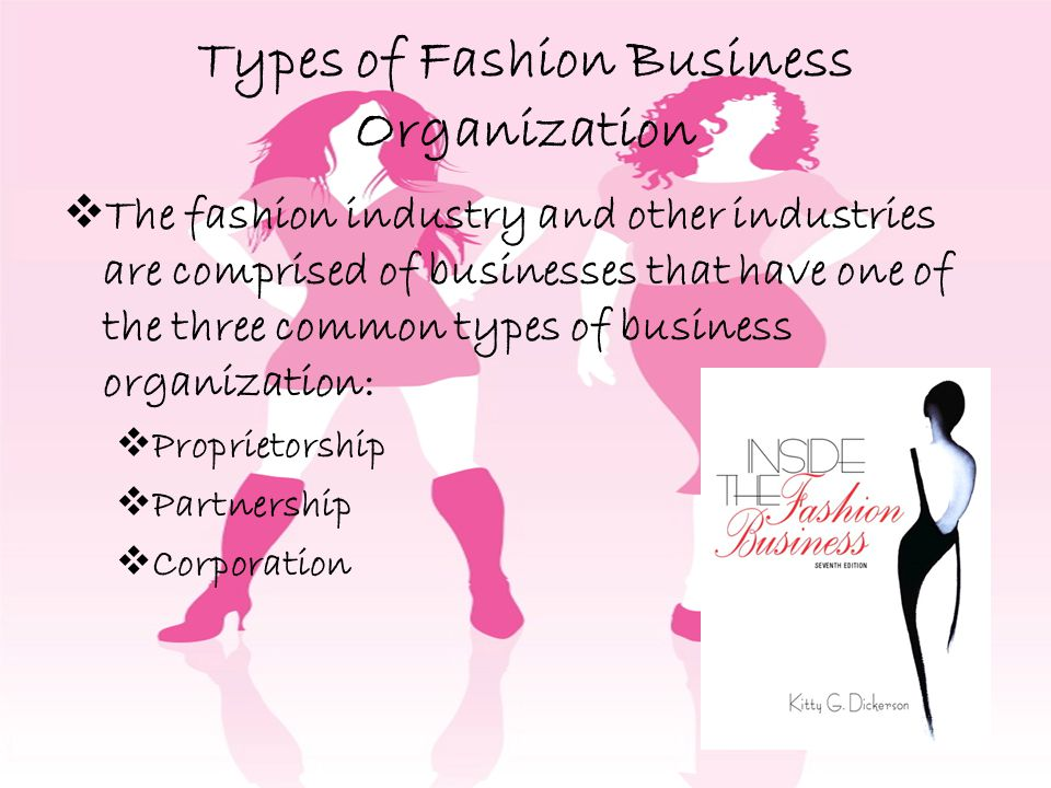 Types of Fashion Business Organization The fashion industry and other industries are comprised of businesses that have one of the three common types of business organization: Proprietorship Partnership Corporation
