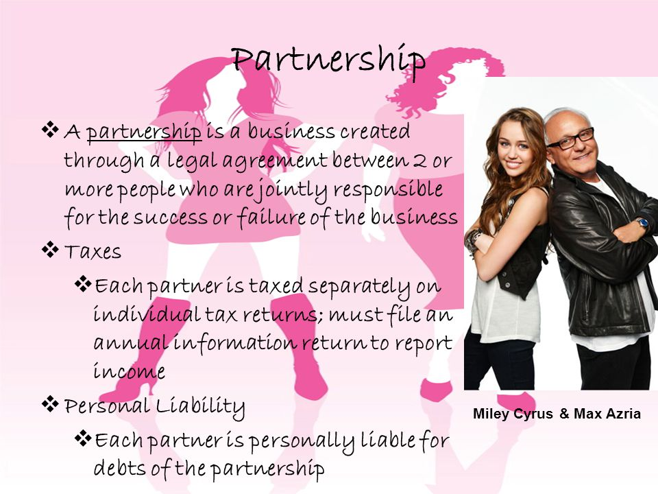 Partnership A partnership is a business created through a legal agreement between 2 or more people who are jointly responsible for the success or failure of the business Taxes Each partner is taxed separately on individual tax returns; must file an annual information return to report income Personal Liability Each partner is personally liable for debts of the partnership Miley Cyrus & Max Azria