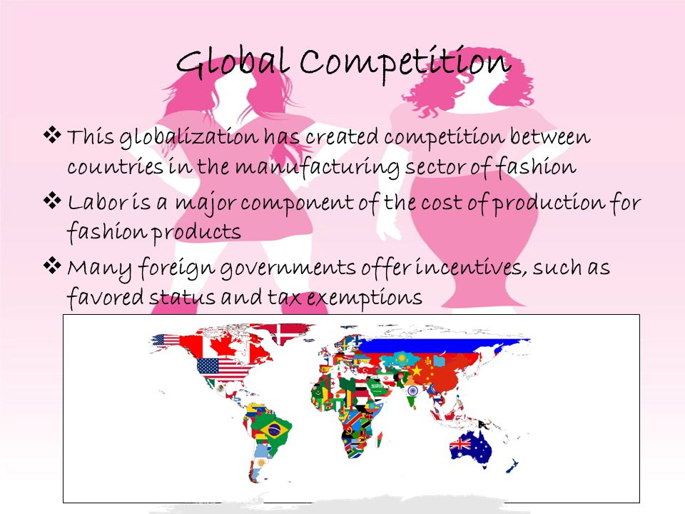 Global Competition This globalization has created competition between countries in the manufacturing sector of fashion Labor is a major component of the cost of production for fashion products Many foreign governments offer incentives, such as favored status and tax exemptions