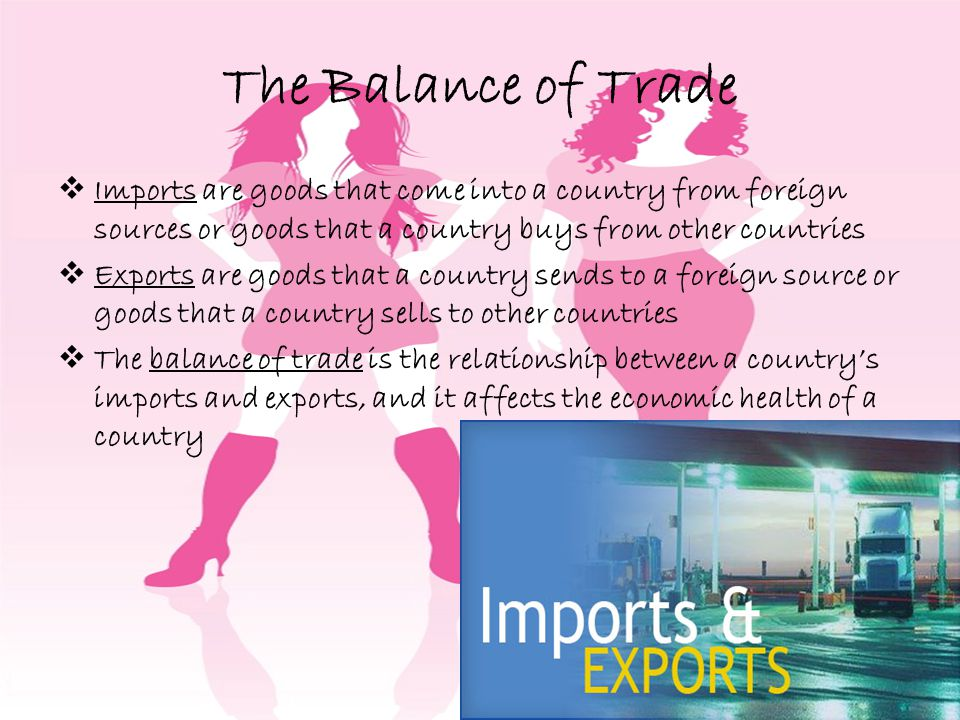 The Balance of Trade Imports are goods that come into a country from foreign sources or goods that a country buys from other countries Exports are goods that a country sends to a foreign source or goods that a country sells to other countries The balance of trade is the relationship between a countrys imports and exports, and it affects the economic health of a country