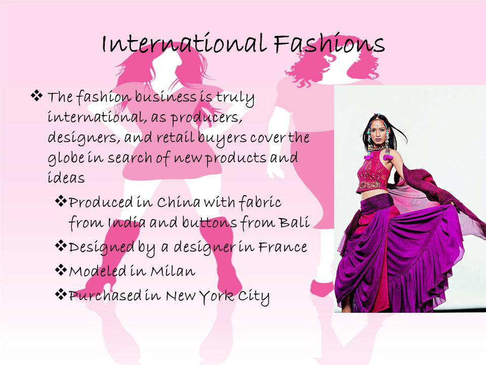 International Fashions The fashion business is truly international, as producers, designers, and retail buyers cover the globe in search of new products and ideas Produced in China with fabric from India and buttons from Bali Designed by a designer in France Modeled in Milan Purchased in New York City