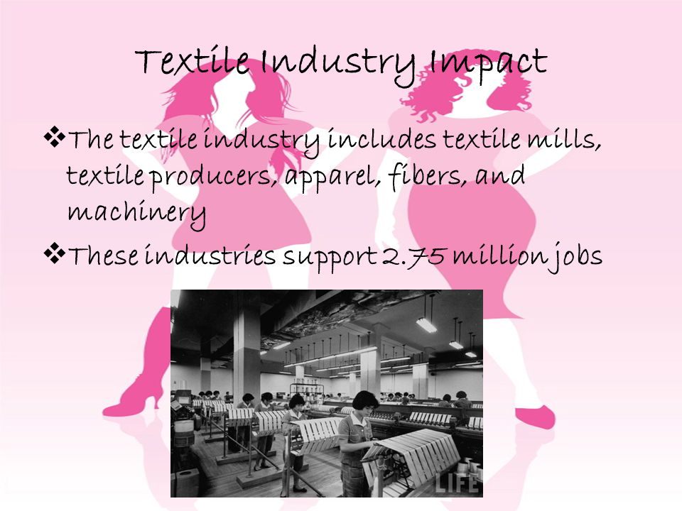 Textile Industry Impact The textile industry includes textile mills, textile producers, apparel, fibers, and machinery These industries support 2.75 million jobs