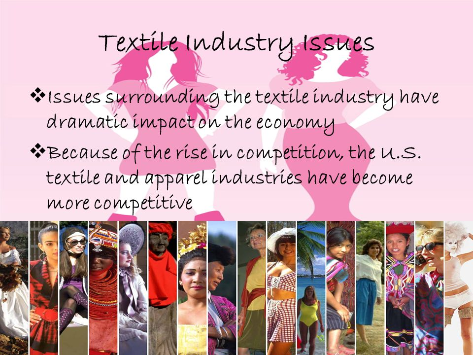 Textile Industry Issues Issues surrounding the textile industry have dramatic impact on the economy Because of the rise in competition, the U.S.