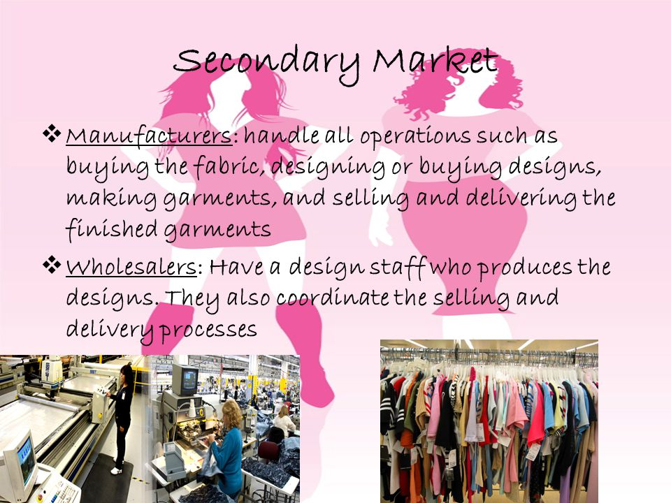 Secondary Market Manufacturers: handle all operations such as buying the fabric, designing or buying designs, making garments, and selling and delivering the finished garments Wholesalers: Have a design staff who produces the designs.