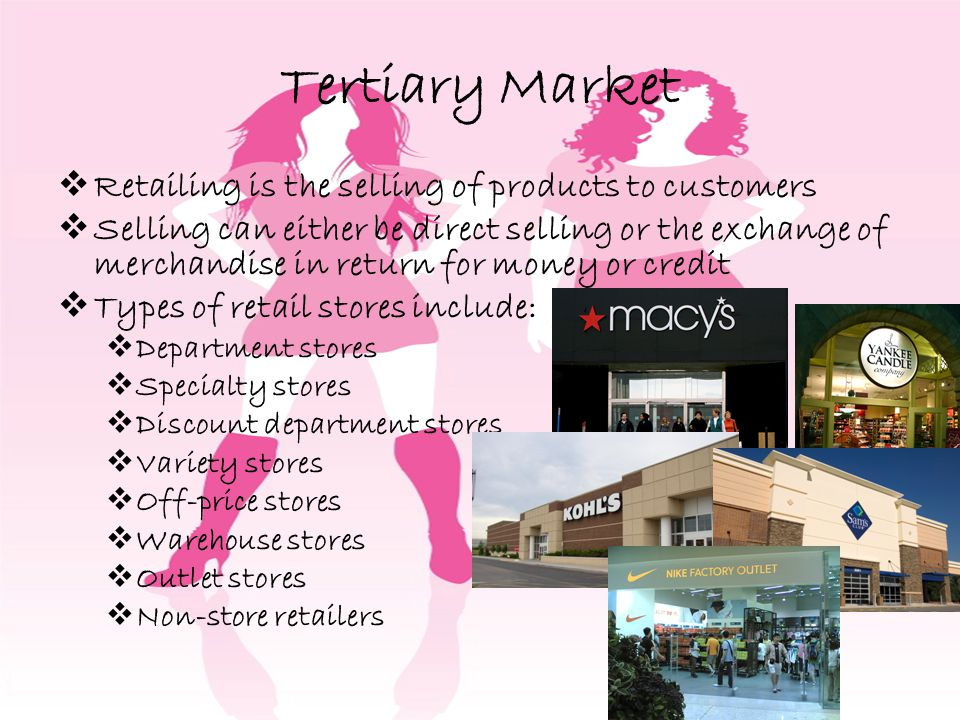 Tertiary Market Retailing is the selling of products to customers Selling can either be direct selling or the exchange of merchandise in return for money or credit Types of retail stores include: Department stores Specialty stores Discount department stores Variety stores Off-price stores Warehouse stores Outlet stores Non-store retailers