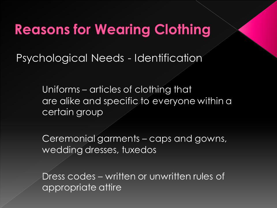 Psychological Needs - Identification Uniforms – articles of clothing that are alike and specific to everyone within a certain group Ceremonial garment