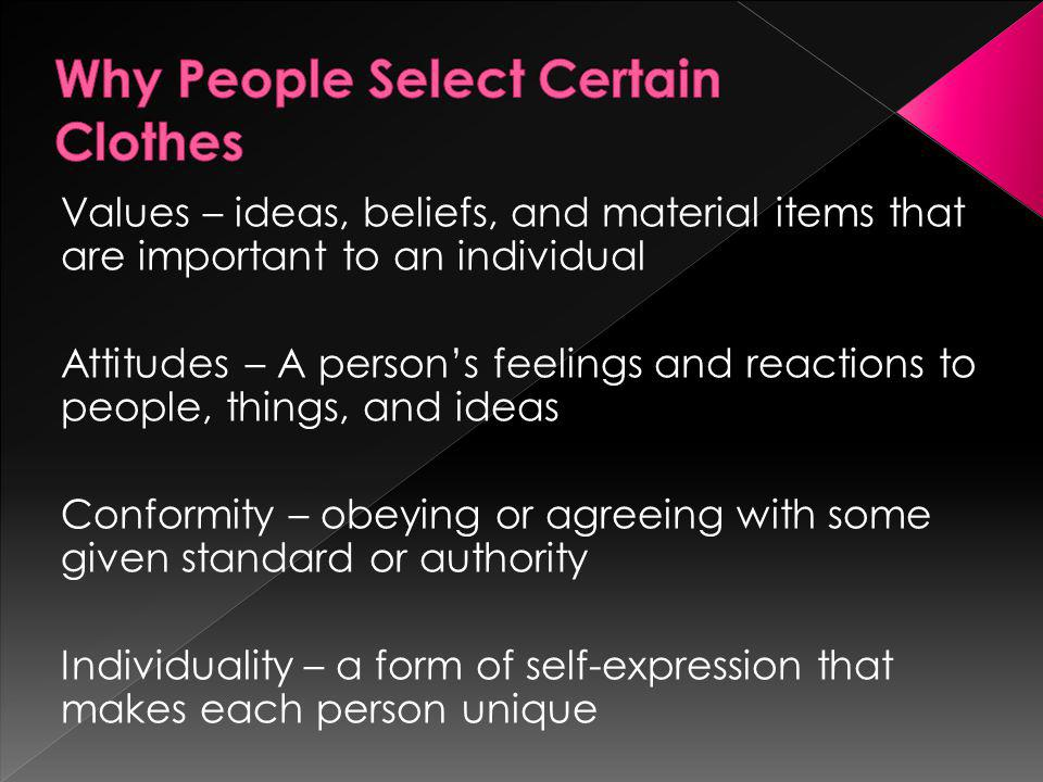Values – ideas, beliefs, and material items that are important to an individual Attitudes – A persons feelings and reactions to people, things, and ideas Conformity – obeying or agreeing with some given standard or authority Individuality – a form of self-expression that makes each person unique