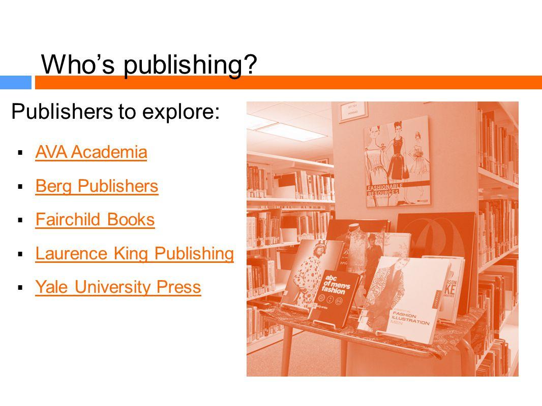 Whos publishing? Publishers to explore: AVA Academia Berg Publishers Fairchild Books Laurence King Publishing Yale University Press