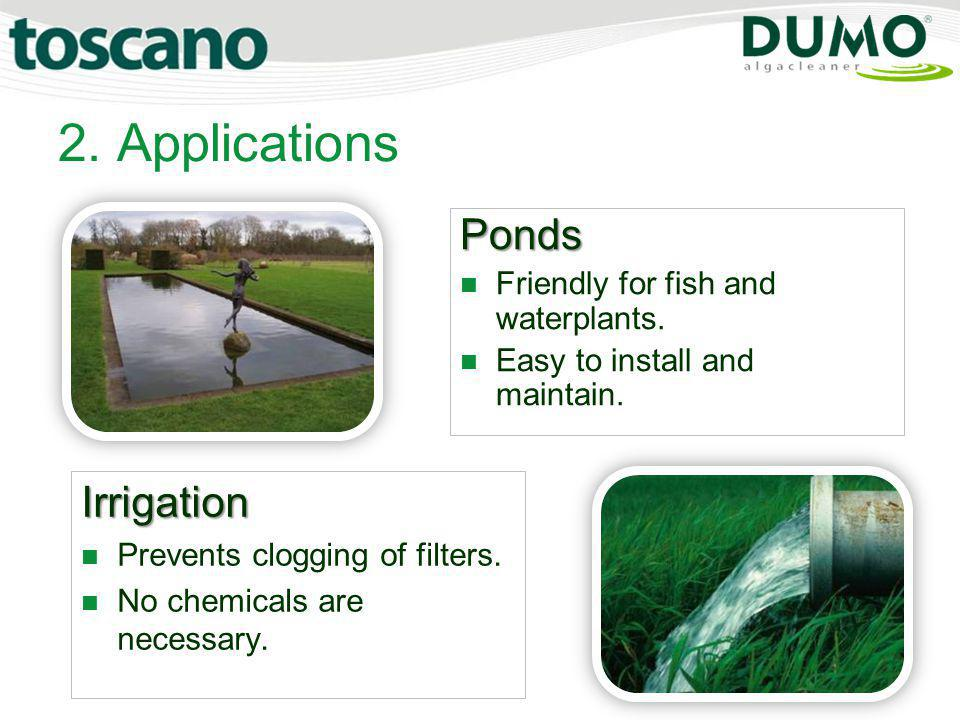 2. Applications Irrigation Prevents clogging of filters. No chemicals are necessary. Ponds Friendly for fish and waterplants. Easy to install and main