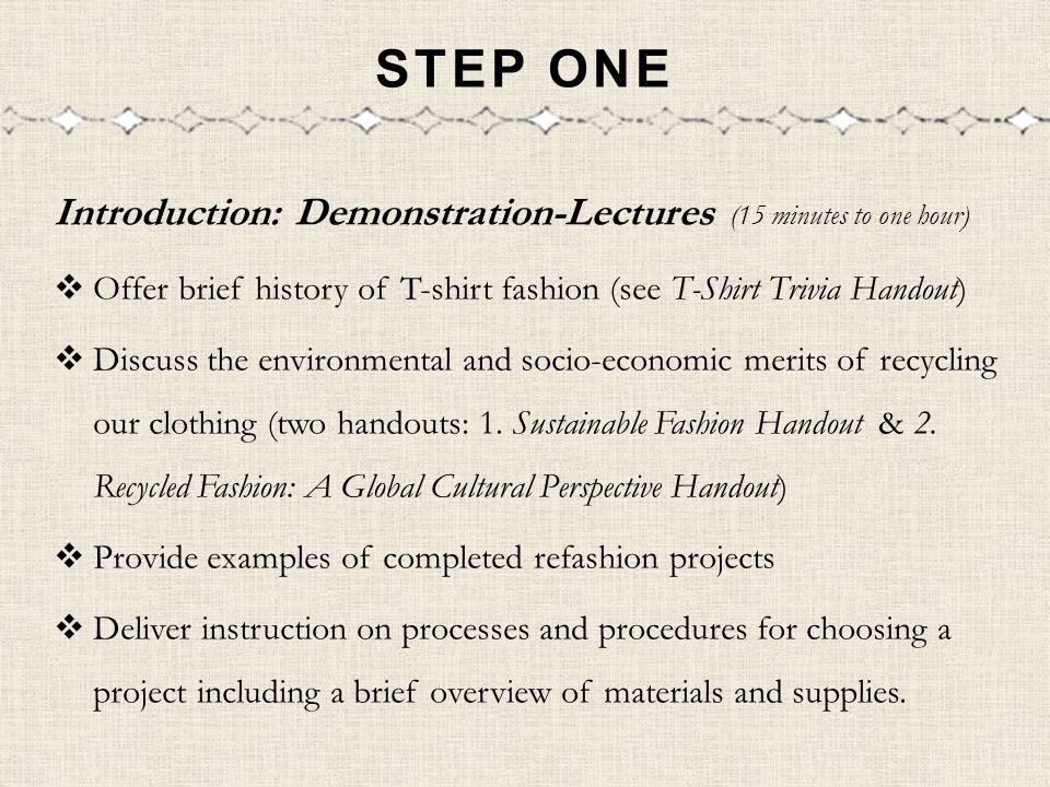 STEP ONE Introduction: Demonstration-Lectures (15 minutes to one hour) Offer brief history of T-shirt fashion (see T-Shirt Trivia Handout) Discuss the environmental and socio-economic merits of recycling our clothing (two handouts: 1.