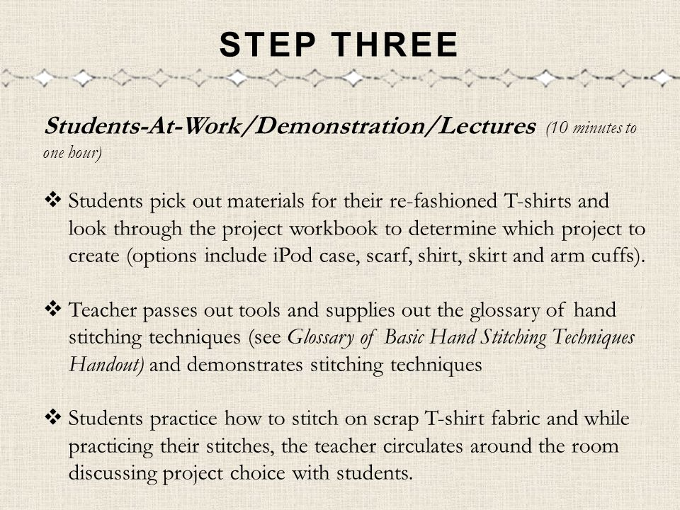 STEP THREE Students-At-Work/Demonstration/Lectures (10 minutes to one hour) Students pick out materials for their re-fashioned T-shirts and look throu