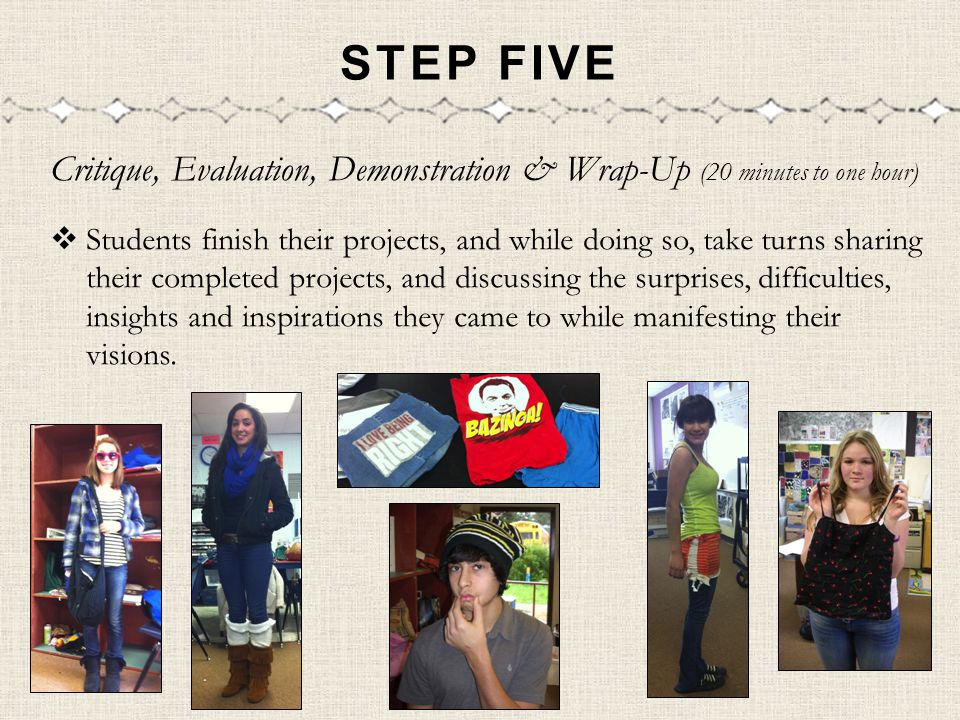 STEP FIVE Critique, Evaluation, Demonstration & Wrap-Up (20 minutes to one hour) Students finish their projects, and while doing so, take turns sharin