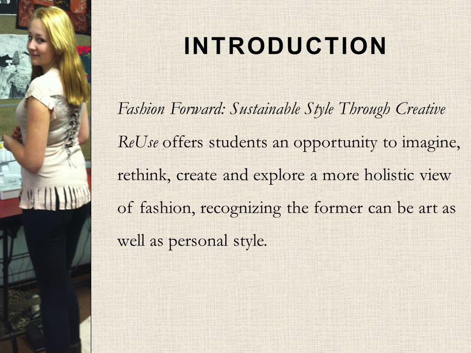 INTRODUCTION Fashion Forward: Sustainable Style Through Creative ReUse offers students an opportunity to imagine, rethink, create and explore a more holistic view of fashion, recognizing the former can be art as well as personal style.