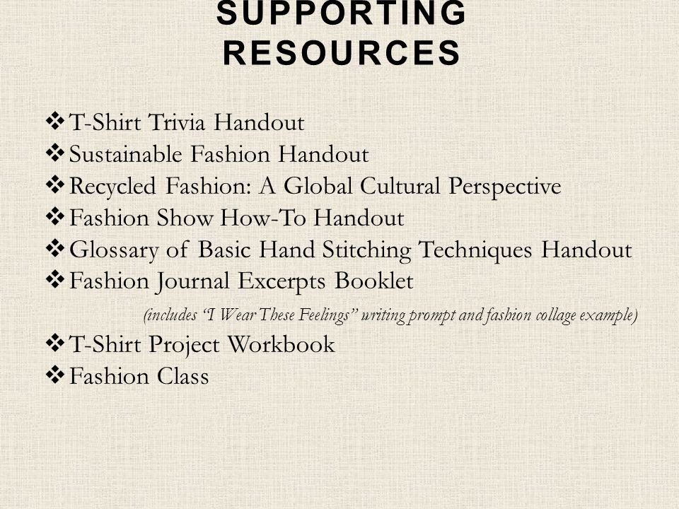 SUPPORTING RESOURCES T-Shirt Trivia Handout Sustainable Fashion Handout Recycled Fashion: A Global Cultural Perspective Fashion Show How-To Handout Glossary of Basic Hand Stitching Techniques Handout Fashion Journal Excerpts Booklet (includes I Wear These Feelings writing prompt and fashion collage example) T-Shirt Project Workbook Fashion Class