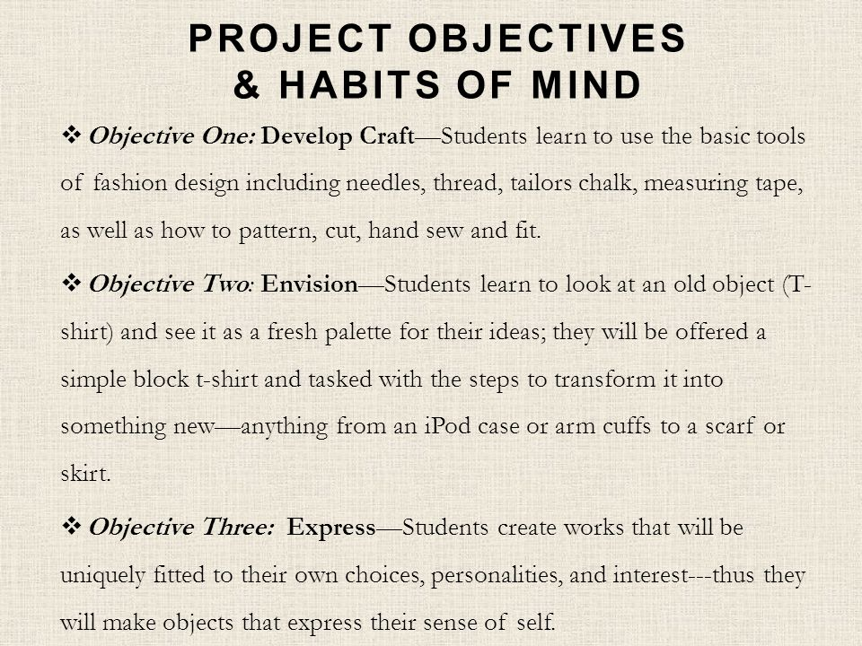 PROJECT OBJECTIVES & HABITS OF MIND Objective One: Develop CraftStudents learn to use the basic tools of fashion design including needles, thread, tailors chalk, measuring tape, as well as how to pattern, cut, hand sew and fit.