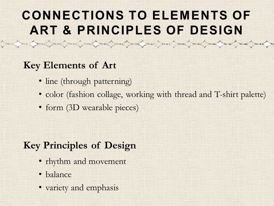 CONNECTIONS TO ELEMENTS OF ART & PRINCIPLES OF DESIGN Key Elements of Art line (through patterning) color (fashion collage, working with thread and T-shirt palette) form (3D wearable pieces) Key Principles of Design rhythm and movement balance variety and emphasis