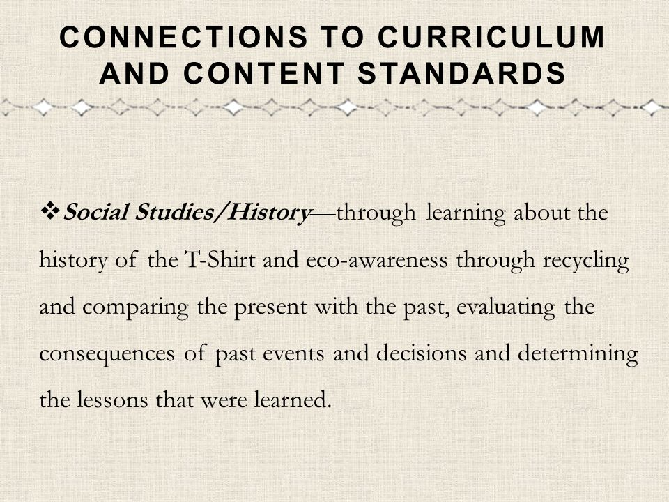CONNECTIONS TO CURRICULUM AND CONTENT STANDARDS Social Studies/Historythrough learning about the history of the T-Shirt and eco-awareness through recy