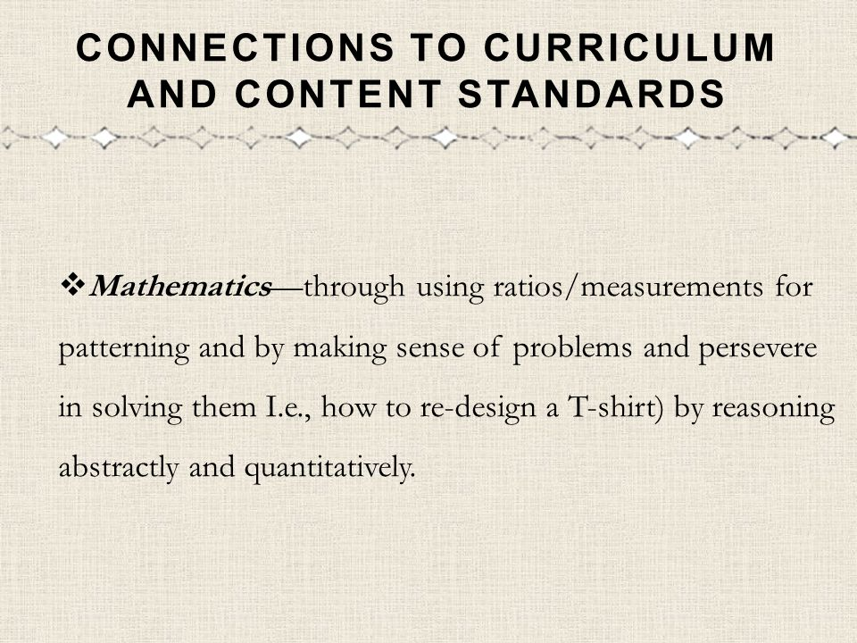 CONNECTIONS TO CURRICULUM AND CONTENT STANDARDS Mathematicsthrough using ratios/measurements for patterning and by making sense of problems and persev