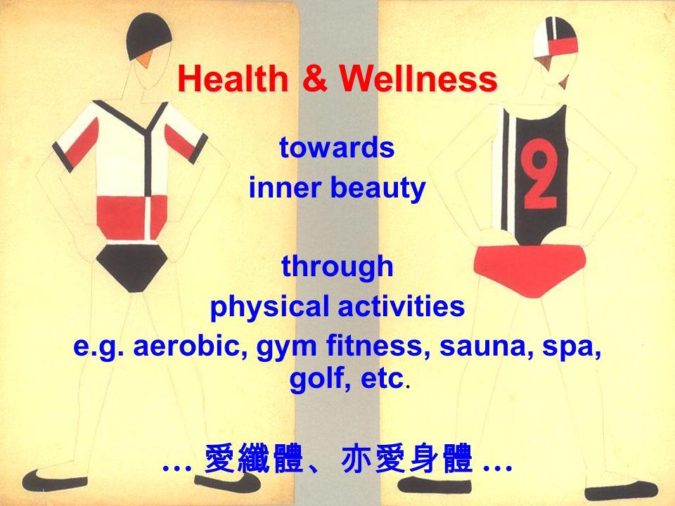 Health & Wellness towards inner beauty through physical activities e.g. aerobic, gym fitness, sauna, spa, golf, etc. …