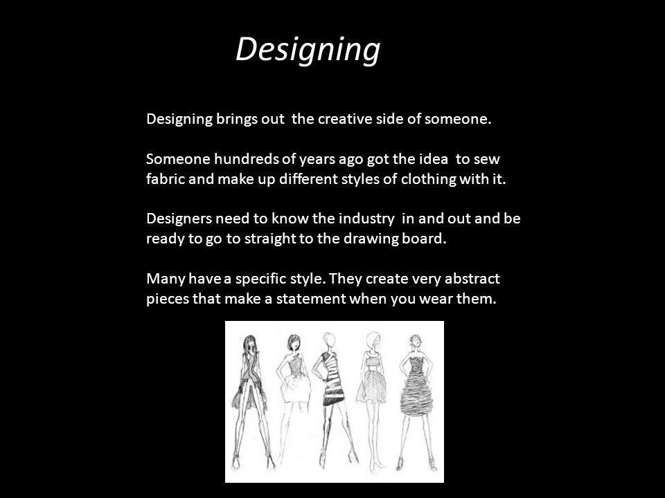 Designing Designing brings out the creative side of someone. Someone hundreds of years ago got the idea to sew fabric and make up different styles of