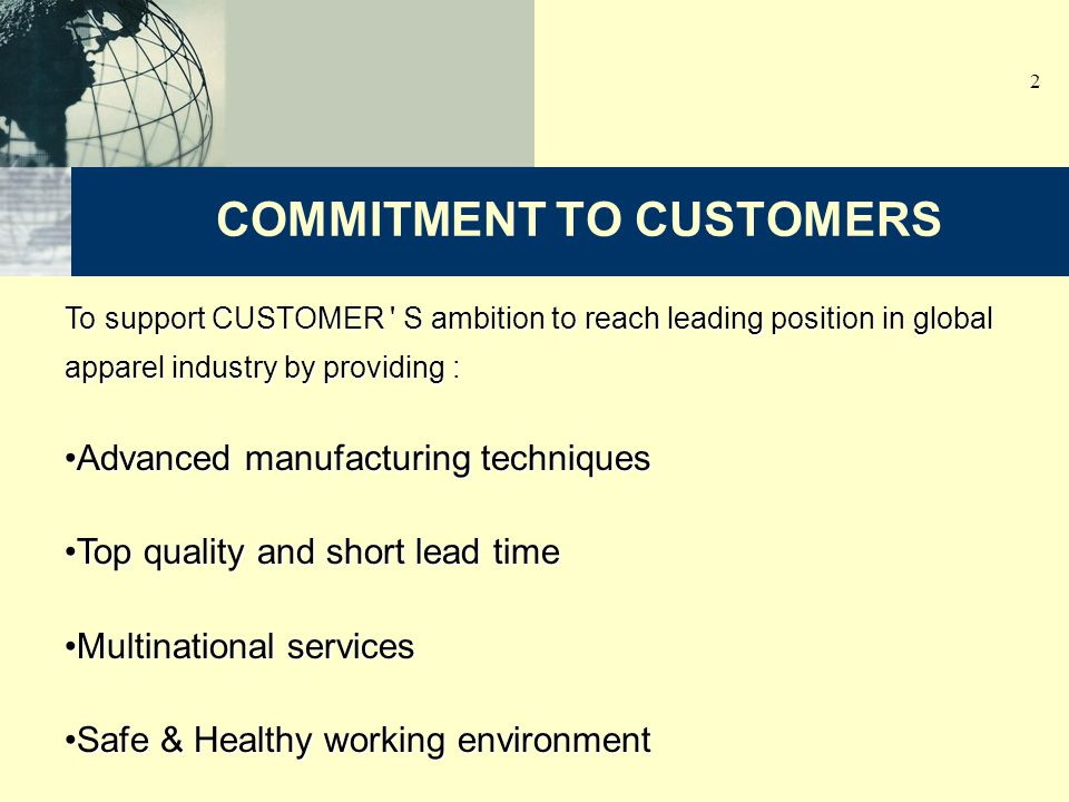 2 To support CUSTOMER S ambition to reach leading position in global apparel industry by providing : Advanced manufacturing techniquesAdvanced manufacturing techniques Top quality and short lead timeTop quality and short lead time Multinational servicesMultinational services Safe & Healthy working environmentSafe & Healthy working environment COMMITMENT TO CUSTOMERS