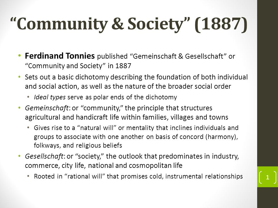 Community & Society (1887) Ferdinand Tonnies published Gemeinschaft & Gesellschaft or Community and Society in 1887 Sets out a basic dichotomy describing the foundation of both individual and social action, as well as the nature of the broader social order Ideal types serve as polar ends of the dichotomy Gemeinschaft: or community, the principle that structures agricultural and handicraft life within families, villages and towns Gives rise to a natural will or mentality that inclines individuals and groups to associate with one another on basis of concord (harmony), folkways, and religious beliefs Gesellschaft: or society, the outlook that predominates in industry, commerce, city life, national and cosmopolitan life Rooted in rational will that promises cold, instrumental relationships 1