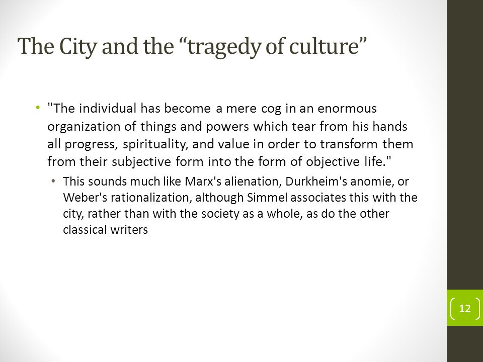 The City and the tragedy of culture The individual has become a mere cog in an enormous organization of things and powers which tear from his hands all progress, spirituality, and value in order to transform them from their subjective form into the form of objective life. This sounds much like Marx s alienation, Durkheim s anomie, or Weber s rationalization, although Simmel associates this with the city, rather than with the society as a whole, as do the other classical writers 12