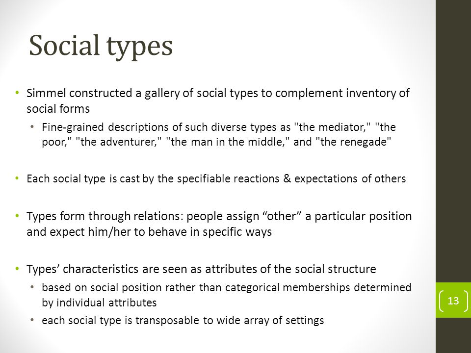 Social types 13 Simmel constructed a gallery of social types to complement inventory of social forms Fine-grained descriptions of such diverse types as the mediator, the poor, the adventurer, the man in the middle, and the renegade Each social type is cast by the specifiable reactions & expectations of others Types form through relations: people assign other a particular position and expect him/her to behave in specific ways Types characteristics are seen as attributes of the social structure based on social position rather than categorical memberships determined by individual attributes each social type is transposable to wide array of settings