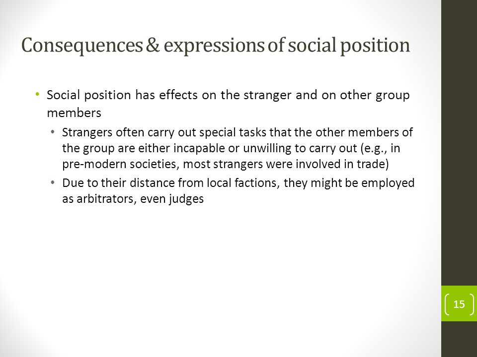 Consequences & expressions of social position Social position has effects on the stranger and on other group members Strangers often carry out special tasks that the other members of the group are either incapable or unwilling to carry out (e.g., in pre-modern societies, most strangers were involved in trade) Due to their distance from local factions, they might be employed as arbitrators, even judges 15