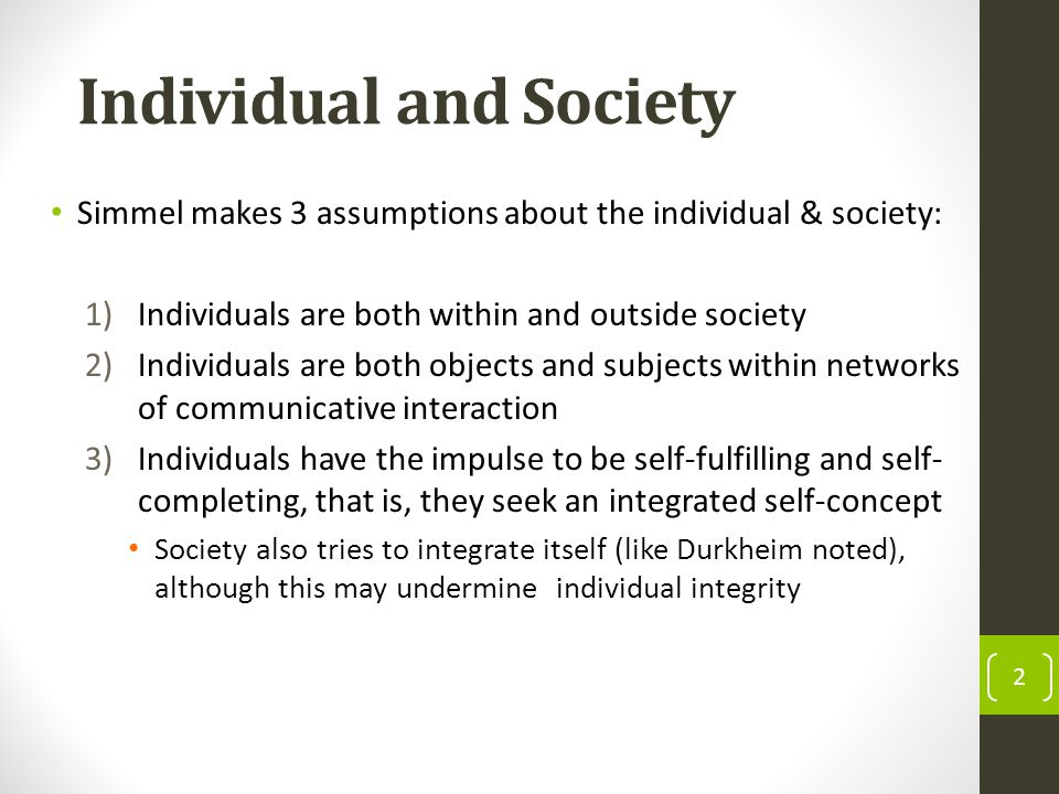 Individual and Society Simmel makes 3 assumptions about the individual & society: 1)Individuals are both within and outside society 2)Individuals are both objects and subjects within networks of communicative interaction 3)Individuals have the impulse to be self-fulfilling and self- completing, that is, they seek an integrated self-concept Society also tries to integrate itself (like Durkheim noted), although this may undermine individual integrity 2