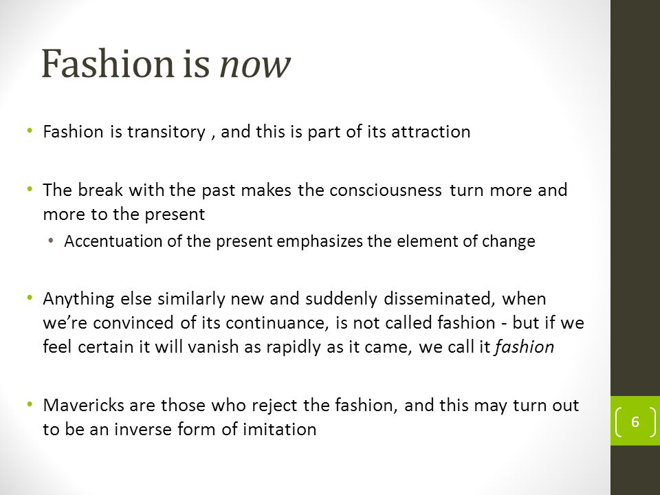Fashion moves in circles, recycling the past Fashion repeatedly returns to old forms As soon as an earlier fashion has partially been forgotten there is no reason why it should not be allowed to return to favor and why the charm of difference, which constitutes its very essence, should not be permitted to exercise an influence similar to that which it exerted conversely some time before.
