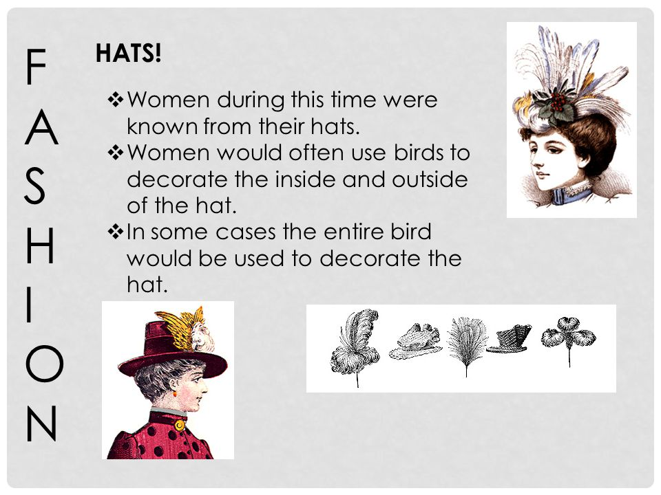 FASHIONFASHION HATS! Women during this time were known from their hats. Women would often use birds to decorate the inside and outside of the hat. In
