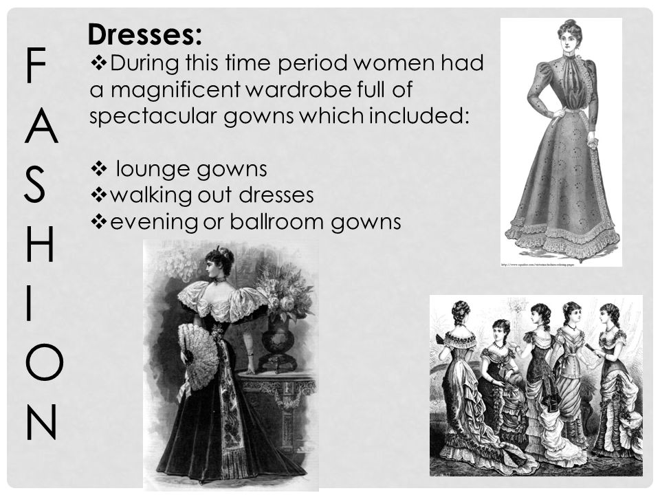 FASHIONFASHION During this time period women had a magnificent wardrobe full of spectacular gowns which included: lounge gowns walking out dresses eve