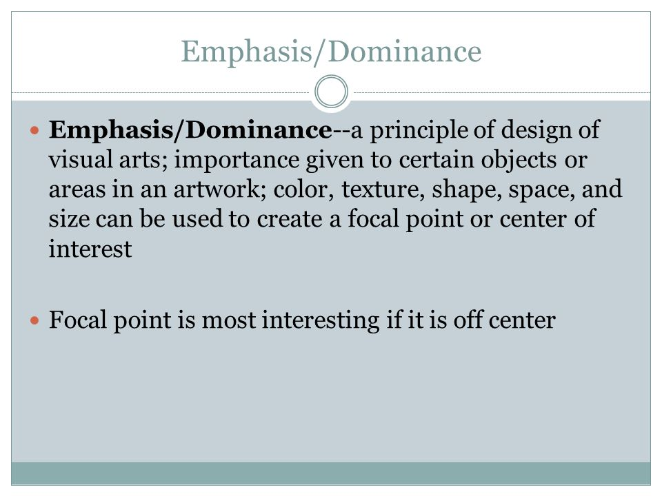 Emphasis/Dominance Emphasis/Dominance--a principle of design of visual arts; importance given to certain objects or areas in an artwork; color, texture, shape, space, and size can be used to create a focal point or center of interest Focal point is most interesting if it is off center