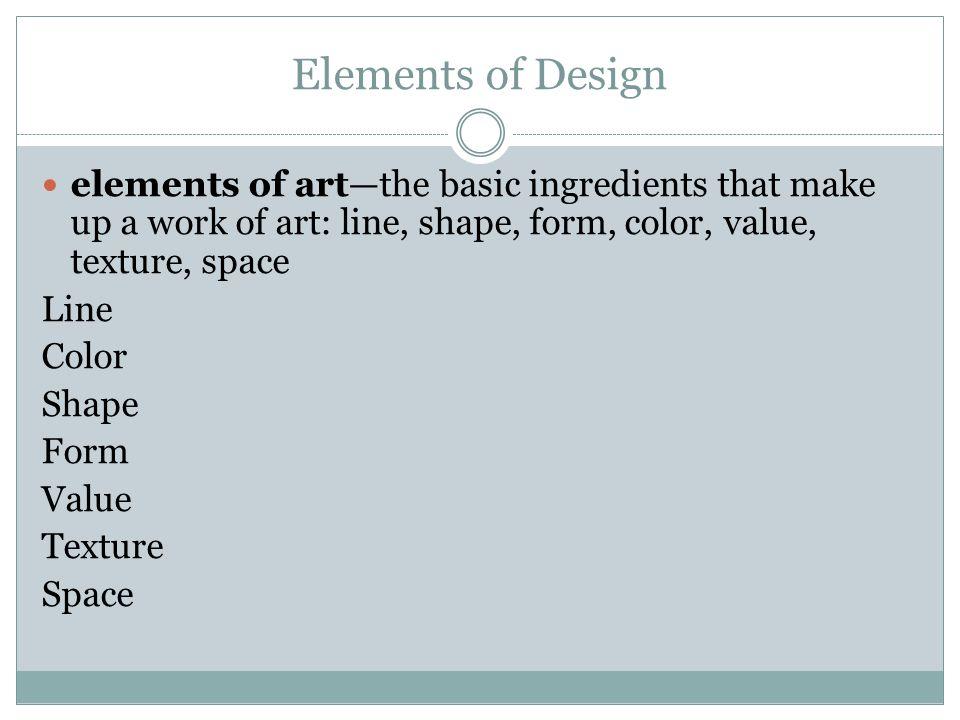 Elements of Design elements of artthe basic ingredients that make up a work of art: line, shape, form, color, value, texture, space Line Color Shape F